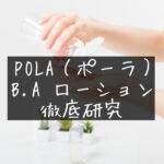 【ブランド最高峰エイジングケアライン】POLA(ポーラ)「B.A ローション」徹底レビュー【ハリ肌・ツヤ肌】